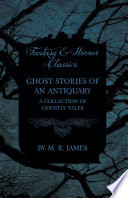 Ghost Stories of an Antiquary   A Collection of Ghostly Tales  Fantasy and Horror Classics