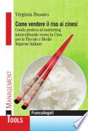 Come vendere il riso ai cinesi  Guida pratica al marketing interculturale verso la Cina per le Piccole e Medie Imprese italiane