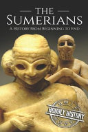 The Sumerians A History From Beginning To End