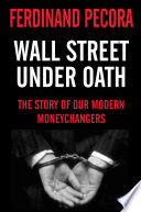 Wall Street Under Oath  The Story of Our Modern Money Changers