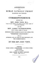 Assertions of a Roman Catholic Priest examined and exposed  or the Correspondence between J  V  and the Rev  J  Waterworth  respecting certain assertions made by the latter at the    Hereford Discussion     with an Appendix and an index to the discussion and to the correspondence