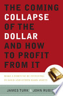 The Coming Collapse of the Dollar and How to Profit from It