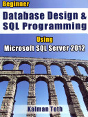 Beginner Database Design   SQL Programming Using Microsoft SQL Server 2012