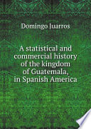 A statistical and commercial history of the kingdom of Guatemala  in Spanish America