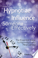 How to Hypnotize and Influence Someone Effectively  The Essential Guide to Hypnotism and Mind Control