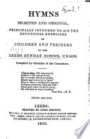Hymns Selected and Original  principally intended to aid the devotional exercises of children and teachers in the Leeds Sunday School Union  Compiled by direction of the Committee  Third edition   The editor s advertisement signed  I  P  C   i e  John P  Clapham