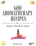600 Aromatherapy Recipes for Beauty  Health   Home