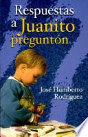 Respuestas a Juanito preguntón Rodríguez, José H. 1a.ed.
