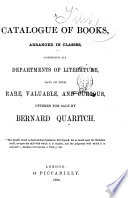 A Catalogue of Books Arranged in Classes, Comprising All Departments of Literature, Many of Them Rare, Valuable, and Curious Offered for Sale by Bernard Quaritch