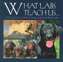 What Labs Teach Us : retriever lessons that will teach readers to...