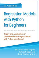 Regression Models With Python For Beginners Theory And Applications Of Linear Models And Logistic Model With Python From Scratch