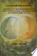 A Cancer Treatment  A Journey on the Transformation away from Cancer  A Fictionalized Autobiographical Tale