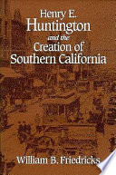 Henry E Huntington And The Creation Of Southern California