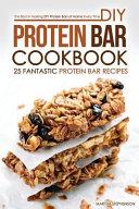 DIY Protein Bar Cookbook - 25 Fantastic Protein Bar Recipes