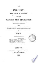 An inquiry with a view to ascertain how far nature and education respectively determine the moral and intellectual character of man