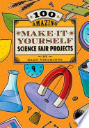 100 Amazing Make It Yourself Science Fair Projects book