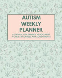 Autism Weekly Planner A Journal For Parents To Document A Child S Progress And Achievements