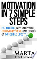 Motivation In 7 Simple Steps Get Excited Stay Motivated Achieve Any Goal And Create An Incredible Lifestyle