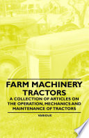 Farm Machinery Tractors A Collection Of Articles On The Operation Mechanics And Maintenance Of Tractors