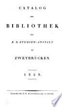 Catalog der Bibliothek der k. B. Studien-Anstalt zu Zweybrücken
