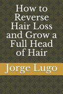 How To Reverse Hair Loss And Grow A Full Head Of Hair