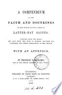 A compendium of the faith and doctrines of the Church of Jesus Christ of latter day saints  compiled from the Bible  and also from the Book of Mormon and other publications of the Church