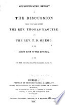 Authenticated Report Of The Discussion Which Took Place Between The Rev Thomas Maguire And The Rev T D Gregg In The Round Room Of The Rotunda On 29th May 1838 30th 31st June 1st 2nd 4th 5th 6th 7th Dublin R Coyne 1839