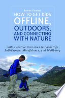 How to Get Kids Offline, Outdoors, and Connecting with Nature Imaginative Ways To Inspire Young People