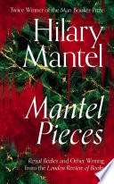 Mantel Pieces  Royal Bodies and Other Writing from the London Review of Books Book PDF