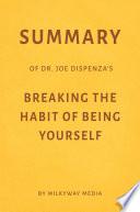 Summary Of Joe Dispenza S Breaking The Habit Of Being Yourself By Milkyway Media