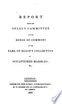 Report from the Select Committee of the House of Commons on the Earl of Elgin s Collection of Sculptured Marbles   c