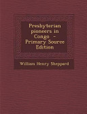 Presbyterian Pioneers in Congo - Primary Source Edition 1923 This Book May Have Occasional