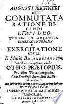 Augusti Buchneri De Commutata Ratione Dicendi Libri Duo Quibus Adjuncta Dissertatio Gemina De Exercitatione Styli Cum Indicibus Copiosissimis Edidit Otho Pr Torius