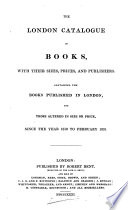 The London catalogue of books ... containing the books published in London ... since the year 1810 to February 1831 [compiled by R. Bent].
