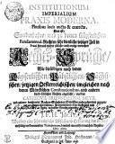 INSTITUTIONUM IMPERIALIUM PRAXIS MODERNA, Pluribus locis aucta & correcta, Das ist, Sonderbahre, und zu denen Käyserlichen Fundamental-Rechten sehr dienliche, jetziger Zeit in Praxi hin und wieder übliche, auch anjetzo vermehrte Rechts-Sprüche, wie dieselbigen nach denen Käyserlichen, Päbstlichen, Sächsischen, jetzigen Oesterreichischen, imgleichen nach denen Märckischen Constitutionibus, und andern Land-Ublichen Rechten abgefasset, aus des CARPZOVII, BRUNNEMANNI, MEVII, und andere berühmten Rechts-Gelahrten Schrifften mehr zusammen gezogen, und zur nöhtigen Unterrichtung, fürnehmlich derer, so der Rechte sonst nicht kündig