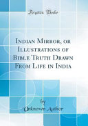 Indian Mirror, Or Illustrations of Bible Truth Drawn From Life in India (Classic Reprint)