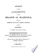 Account of the Lazaretto in the Island of Madeira  with an enquiry into the various diseases called leprosy  in sacred and profane writers     Extracts from the second edition of Observations on Morbid Poisons   With plates