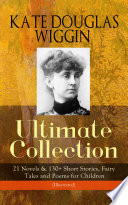 KATE DOUGLAS WIGGIN     Ultimate Collection  21 Novels   130  Short Stories  Fairy Tales and Poems for Children  Illustrated