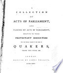 A Collection of Acts of Parliament  and Clauses of Acts of Parliament  Relative to Those Protestant Dissenters who are Usually Called by the Name of Quakers