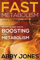 Fast Metabolism Guide for Faster Weight Loss: Go for the Easy Way in Boosting Your Metabolism