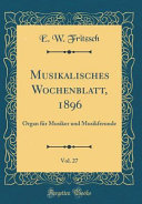 Musikalisches Wochenblatt, 1896, Vol. 27: Organ Fur Musiker Und Musikfreunde (Classic Reprint)