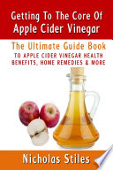 Getting To The Core Of Apple Cider Vinegar The Ultimate Guide Book To Apple Cider Vinegar Health Benefits  Home Remedies   More