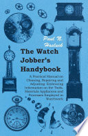 The Watch Jobber s Handybook   A Practical Manual on Cleaning  Repairing and Adjusting  Embracing Information on the Tools  Materials Appliances and Processes Employed in Watchwork