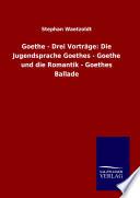 Goethe   Drei Vortr  ge  Die Jugendsprache Goethes   Goethe und die Romantik   Goethes Ballade