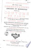 Corps et compilation de tous les commentateurs anciens et modernes sur la coutume de Paris