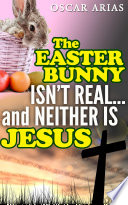 The Easter Bunny isn t Real   and Neither is Jesus