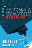 How To Start A Small Business For Kids  Teens  And Young Adults Handbook