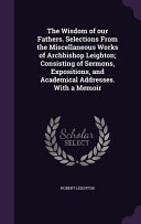 The Wisdom of Our Fathers  Selections from the Miscellaneous Works of Archbishop Leighton  Consisting of Sermons  Expositions  and Academical Addresses  with a Memoir