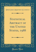 Statistical Abstract Of The United States 1988 Classic Reprint