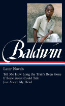 James Baldwin  Later Novels  Tell Me How Long the Train s Been Gone   If Beale Street Could Talk   Just Above My Head